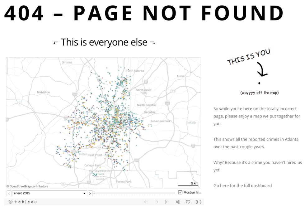 """La empresa Bluepath, afincada en Atlanta, ayuda en su estrategia digital a empresas gigantes como la cadena de supermercados Best Buy. Su página de error es un gran reflejo de su estrategia con sus clientes: coger a aquellos que están perdidos y ayudarlos a situarse en el marasmo digital. Por eso ofrece un mapa de Atlanta lleno de puntos de colores, con el texto """"Aquí está todo el mundo"""" y luego, ya fuera del mapa, un punto negro perdido, con el texto """"Y aquí estás tú"""". Pero eso no es todo. ¿Qué es lo que refleja el mapa exactamente? Ellos lo explican: """"Mientras estás aquí, en una página incorrecta, disfruta de este mapa que te ofrecemos. Refleja todos los crímenes denunciados en Atlanta en los últimos dos años. ¿Por qué? ¡Porque es un crimen que todavía no hayas contratado nuestros servicios!""""."""