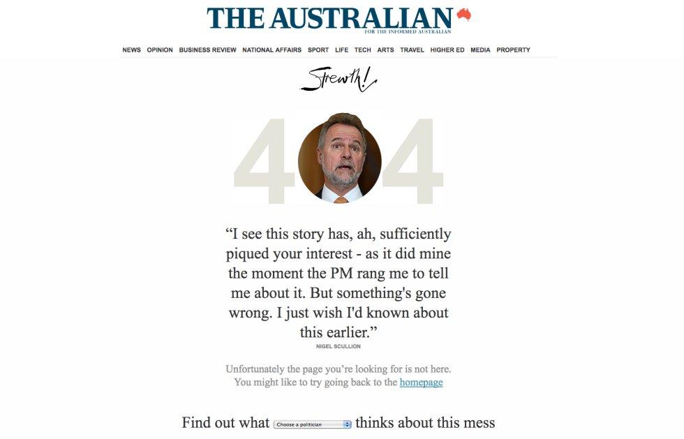 """La página web del periodico australiano 'The Australian', el más vendido del país y editado desde 1964, ofrece  un curiosísimo mensaje de error . El cero del número 404 contiene la cara de un político y, debajo, una frase paródica con su forma de hablar y sus ideales políticos justificando el error de la página web como si estuviese justificando un fallo en su administración. Estos salen de forma aleatoria cada vez que alguien escribe mal la dirección o quiere acceder a una página que ya no existe, pero para el lector curioso, en la parte inferior de la página, da la posibilidad de recorrer todas las diferentes páginas de error que el periódico ofrece. """"Averigua lo que [elige un político] piensa sobre este desastre"""", se puede leer en la parte inferior de la pantalla con un menú desplegable en las palabras """"elige un político"""" que permite elegir entre decenas. """"No me puedo creer que un periódico que se llama a sí mismo 'El Australiano' les ofrezca un enlace roto. Más bien deberíamos llamarlo 'El mal australiano', ¿o me equivoco?"""", ponen en boca del político liberal Peter Dutton. Repasarlos todos, incluso sin entender enteramente los chistes al no estar inmersos en las idas y venidas de su parlamento, es un gran divertimento."""